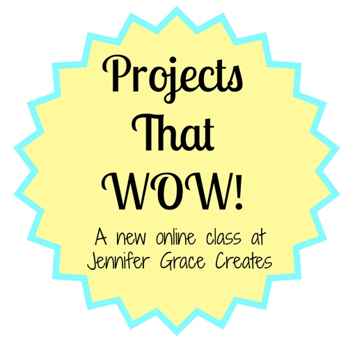 Projects that WOW! Class at Jennifer Grace Creates