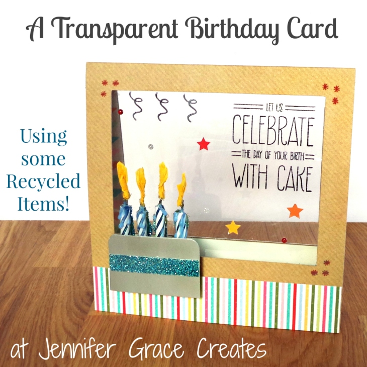 A Transparent Birthday Card (with some recycled items) at www.jennifergracecreates.com