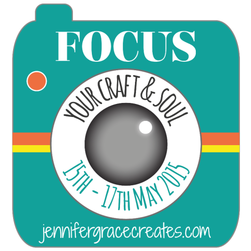 Focus Your Craft & Soul Blog Event at Jennifer Grace Creates 15th-17th May 2015