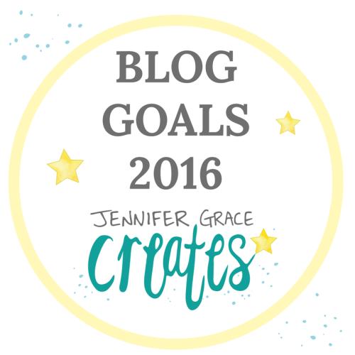 Blogging Goals For 2016 at Jennifer Grace Creates